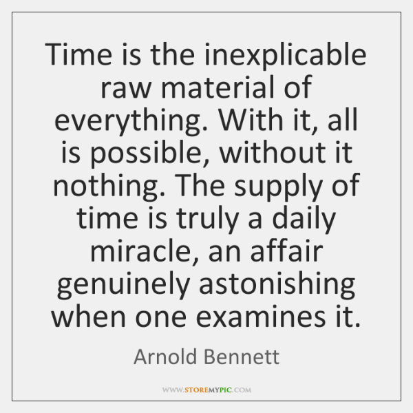 Time is the inexplicable raw material of everything. With it, all is ...