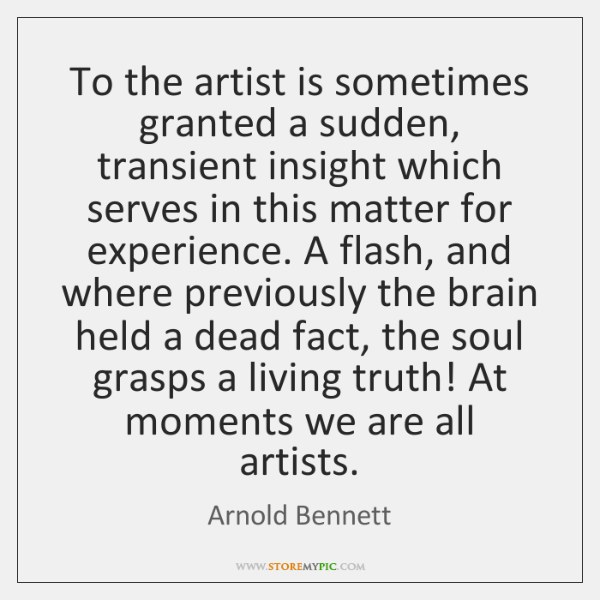 To the artist is sometimes granted a sudden, transient insight which serves ...