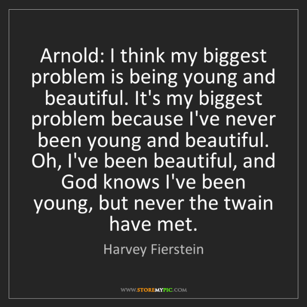 Harvey Fierstein: Arnold: I think my biggest problem is being young and...