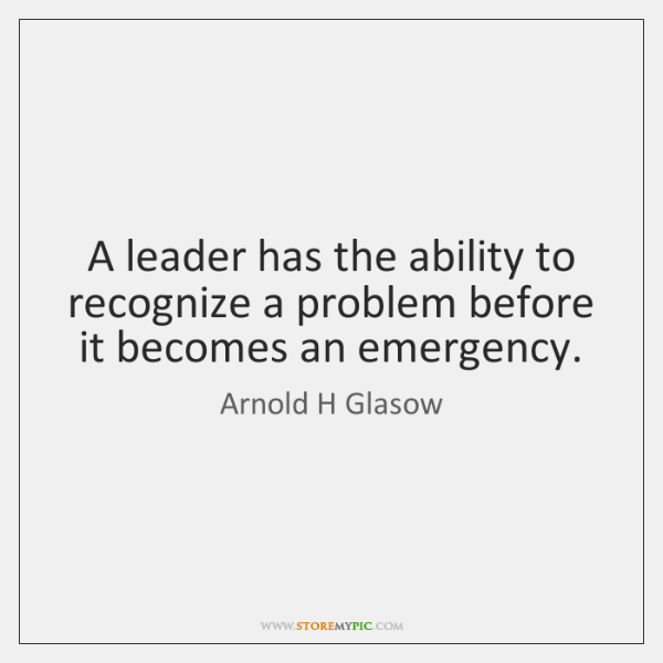 A leader has the ability to recognize a problem before it becomes ...