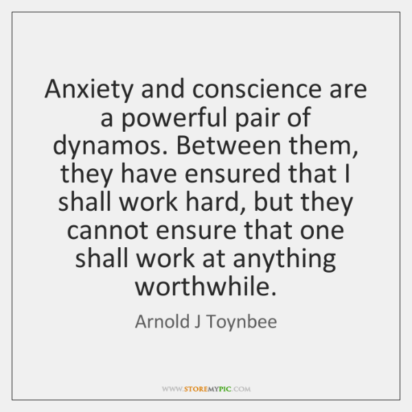 Anxiety and conscience are a powerful pair of dynamos. Between them, they ...