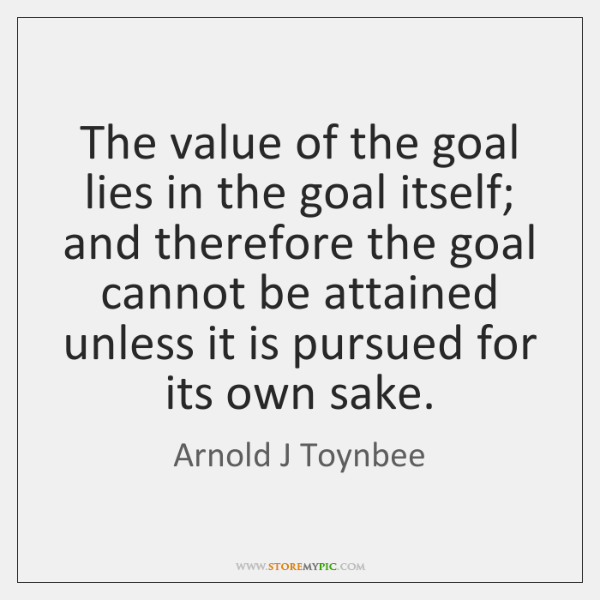 The value of the goal lies in the goal itself; and therefore ...