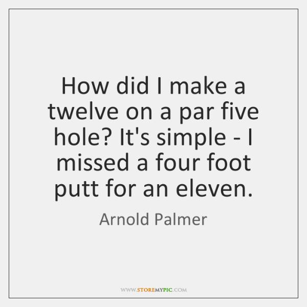 How did I make a twelve on a par five hole? It's ...