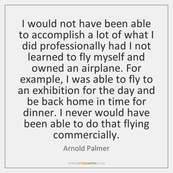 I would not have been able to accomplish a lot of what ...
