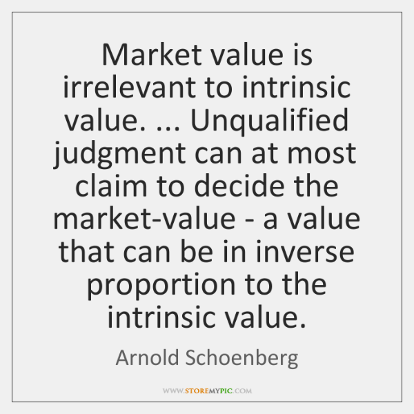 Market value is irrelevant to intrinsic value. ... Unqualified judgment can at most ...