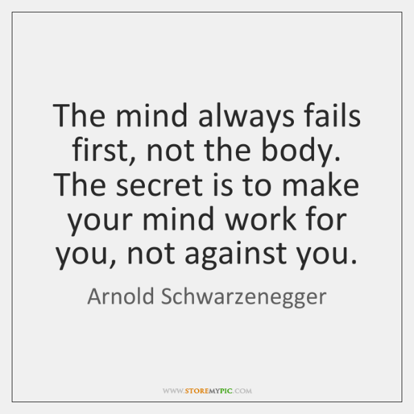 The mind always fails first, not the body. The secret is to ...