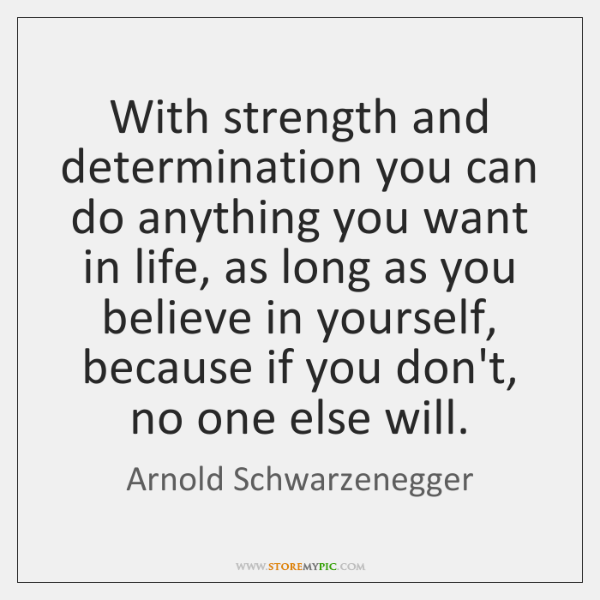 With strength and determination you can do anything you want in life, ...