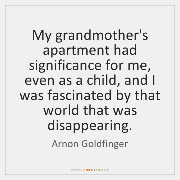 My grandmother's apartment had significance for me, even as a child, and ...