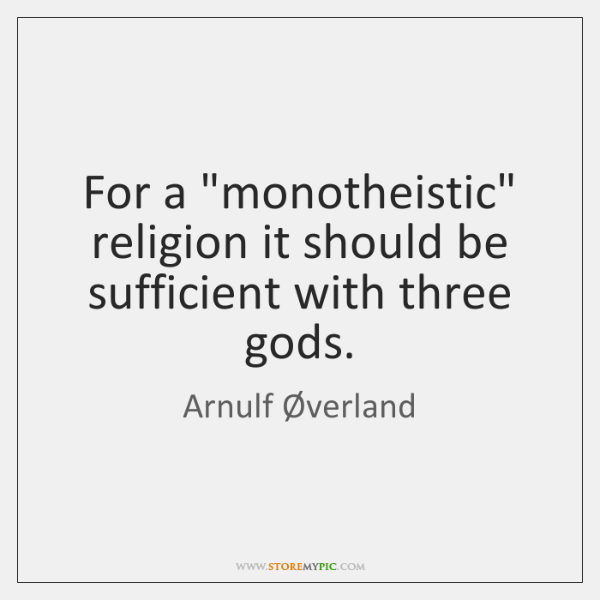"For a ""monotheistic"" religion it should be sufficient with three gods."