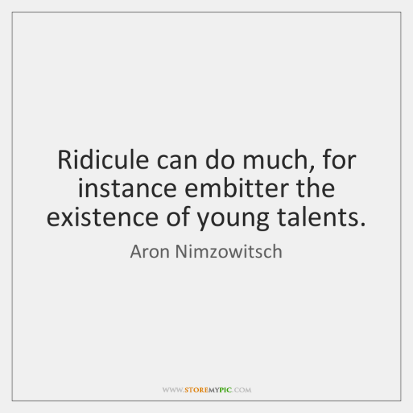 Ridicule can do much, for instance embitter the existence of young talents.