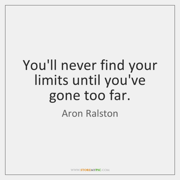You'll never find your limits until you've gone too far.