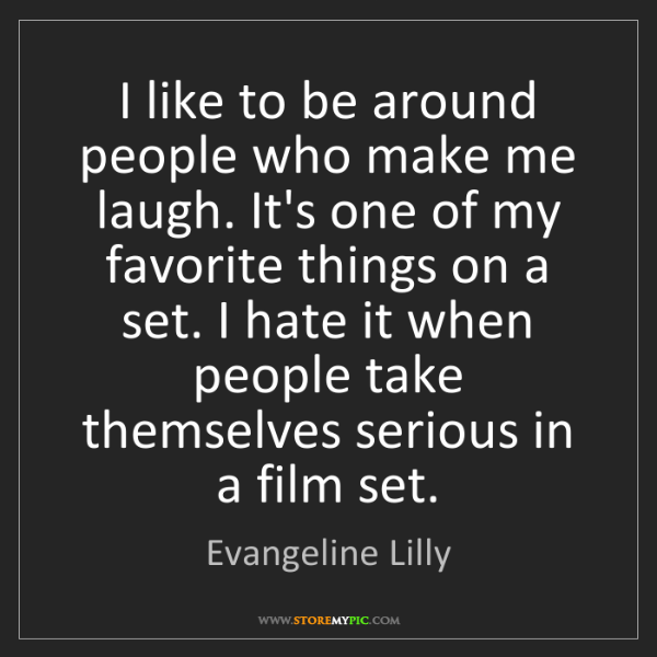 Evangeline Lilly: I like to be around people who make me laugh. It's one...