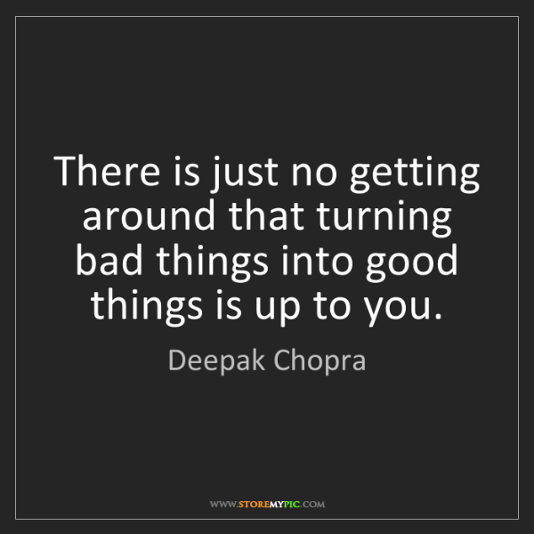 Deepak Chopra: There is just no getting around that turning bad things...