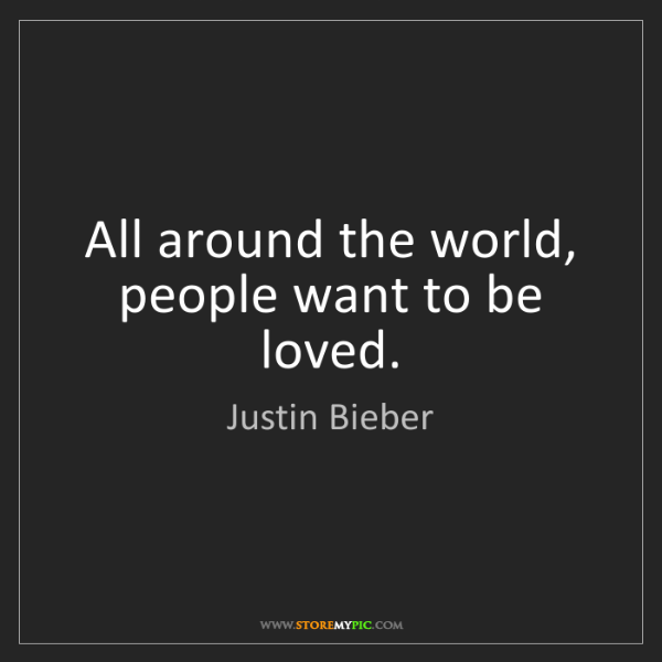 Justin Bieber: All around the world, people want to be loved.
