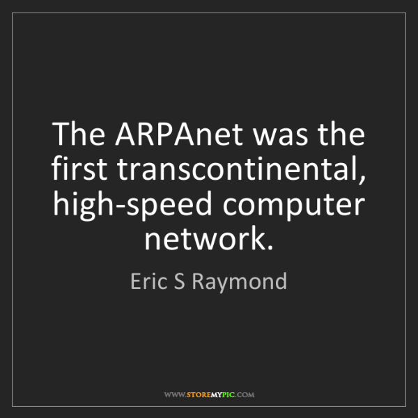 Eric S Raymond: The ARPAnet was the first transcontinental, high-speed...