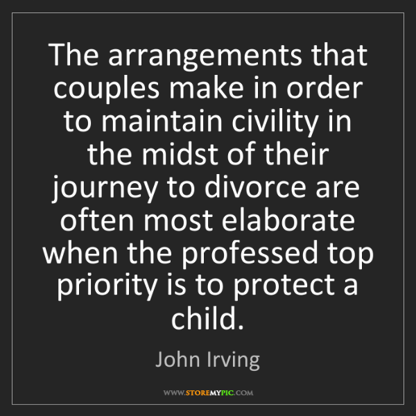 John Irving: The arrangements that couples make in order to maintain...
