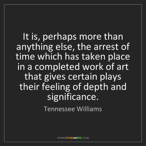 Tennessee Williams: It is, perhaps more than anything else, the arrest of...