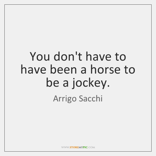 You don't have to have been a horse to be a jockey.