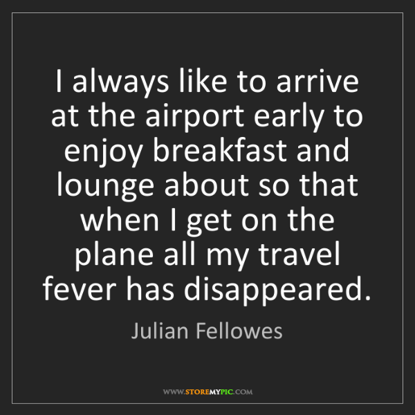 Julian Fellowes: I always like to arrive at the airport early to enjoy...