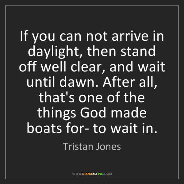 Tristan Jones: If you can not arrive in daylight, then stand off well...