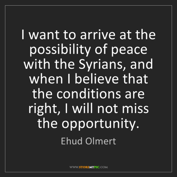 Ehud Olmert: I want to arrive at the possibility of peace with the...