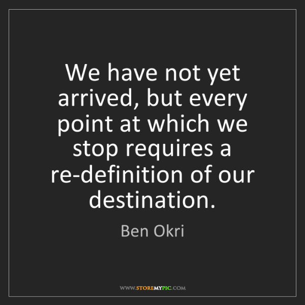 Ben Okri: We have not yet arrived, but every point at which we...