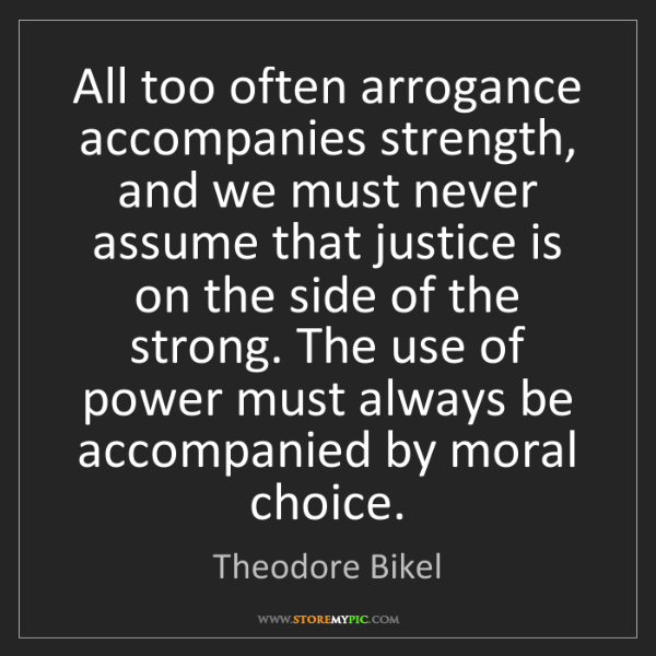 Theodore Bikel: All too often arrogance accompanies strength, and we...