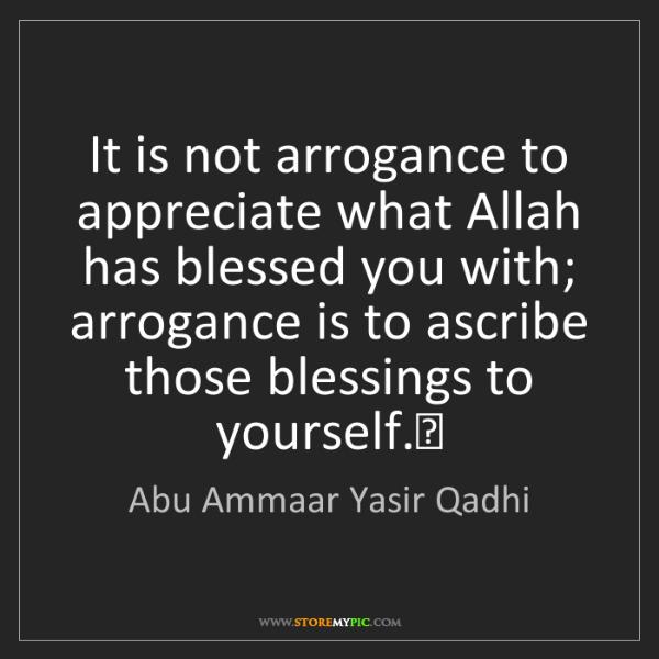 Abu Ammaar Yasir Qadhi: It is not arrogance to appreciate what Allah has blessed...