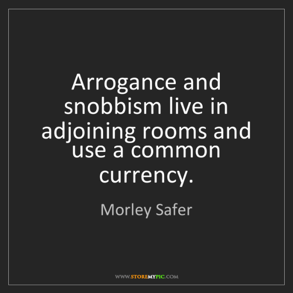 Morley Safer: Arrogance and snobbism live in adjoining rooms and use...