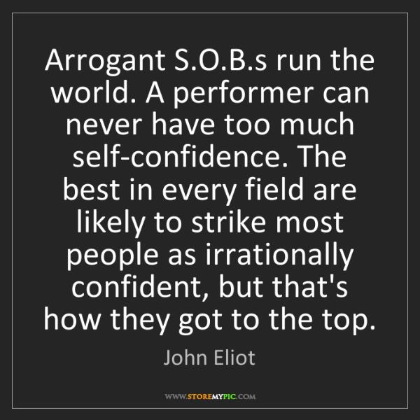 John Eliot: Arrogant S.O.B.s run the world. A performer can never...