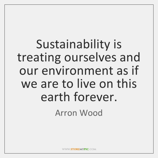 Sustainability is treating ourselves and our environment as if we are to ...