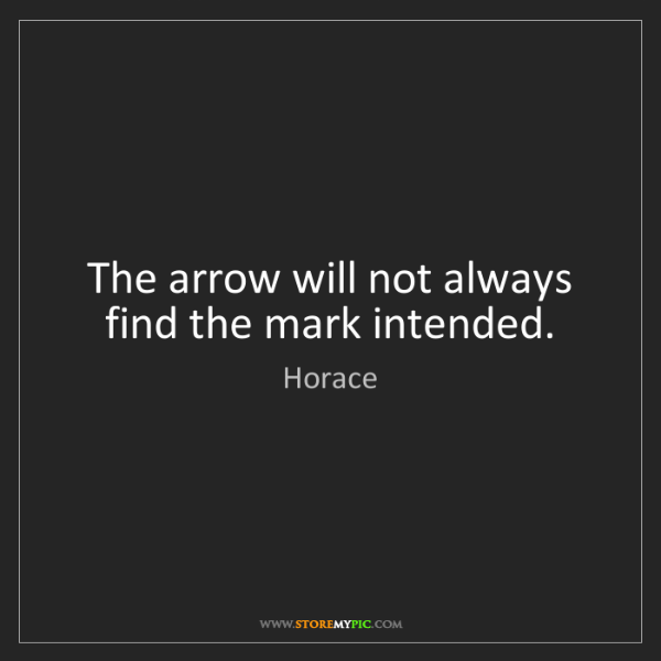 Horace: The arrow will not always find the mark intended.