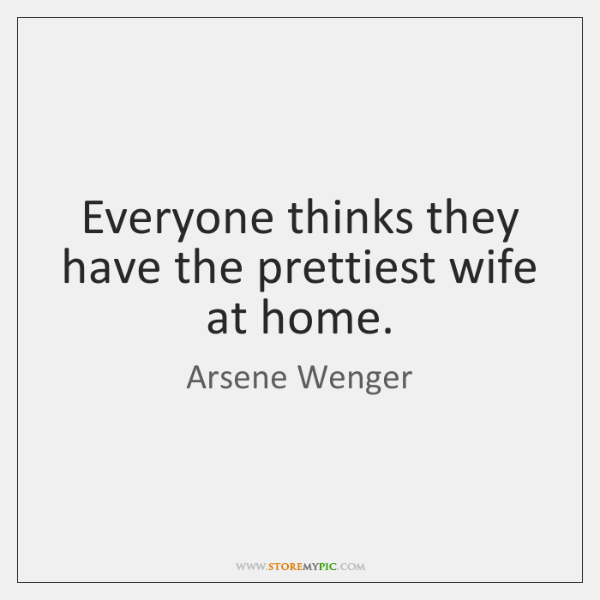 Everyone thinks they have the prettiest wife at home.