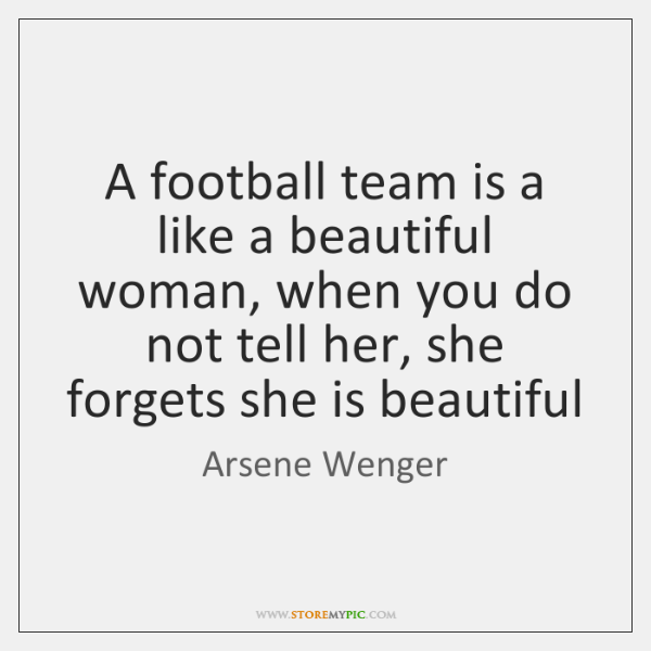 A football team is a like a beautiful woman, when you do ...