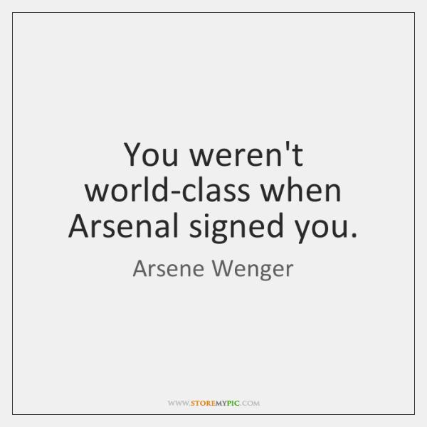 You weren't world-class when Arsenal signed you.