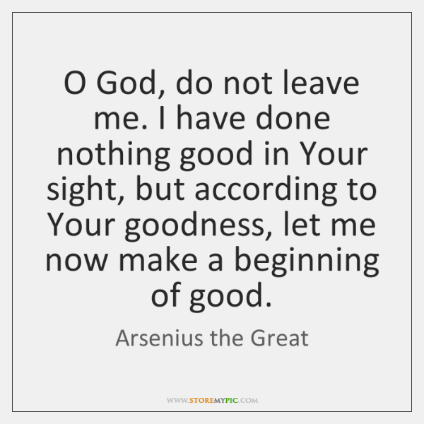 O God, do not leave me. I have done nothing good in ...