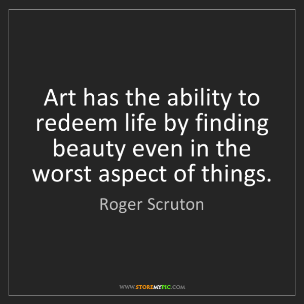 Roger Scruton: Art has the ability to redeem life by finding beauty...