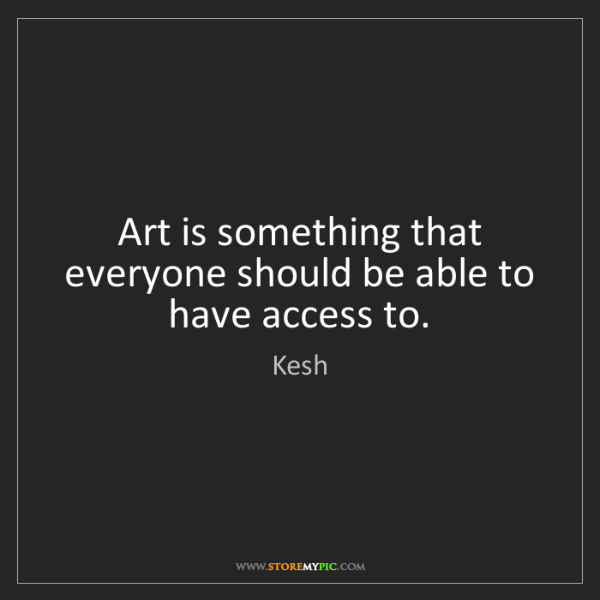 Kesh: Art is something that everyone should be able to have...