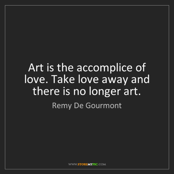 Remy De Gourmont: Art is the accomplice of love. Take love away and there...