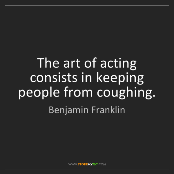 Benjamin Franklin: The art of acting consists in keeping people from coughing.