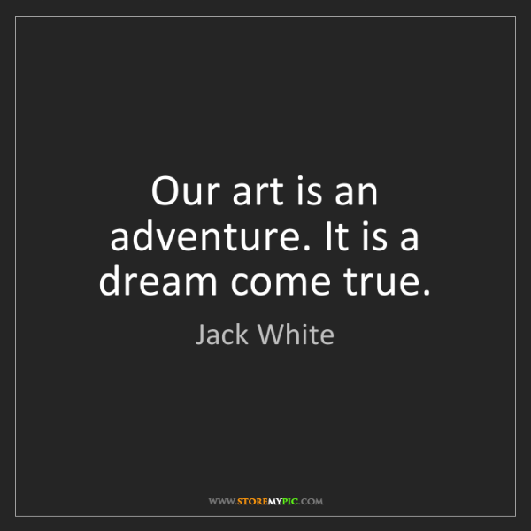 Jack White: Our art is an adventure. It is a dream come true.