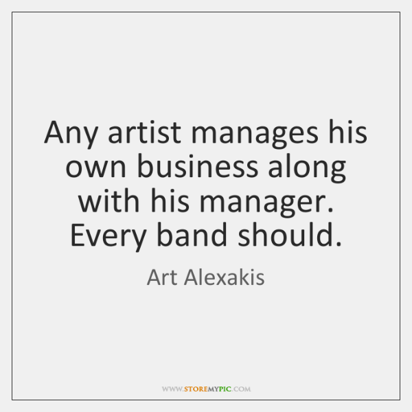 Any artist manages his own business along with his manager. Every band ...