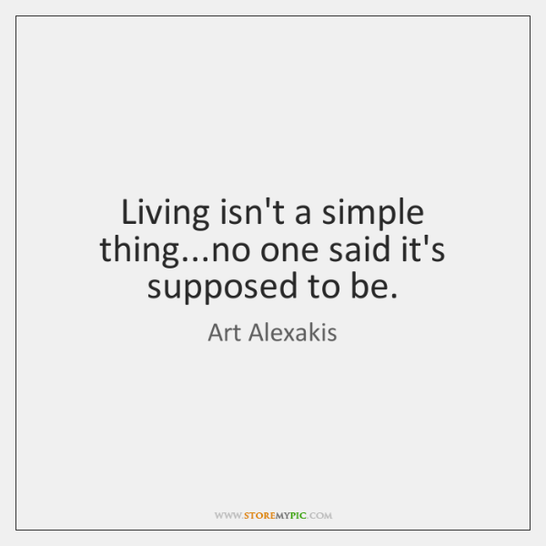 Living isn't a simple thing...no one said it's supposed to be.