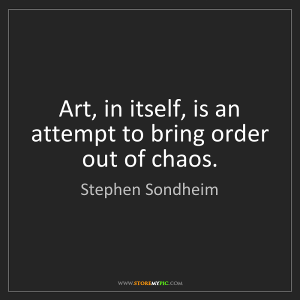Stephen Sondheim: Art, in itself, is an attempt to bring order out of chaos.