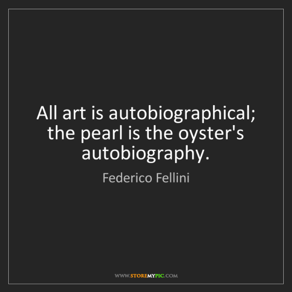 Federico Fellini: All art is autobiographical; the pearl is the oyster's...