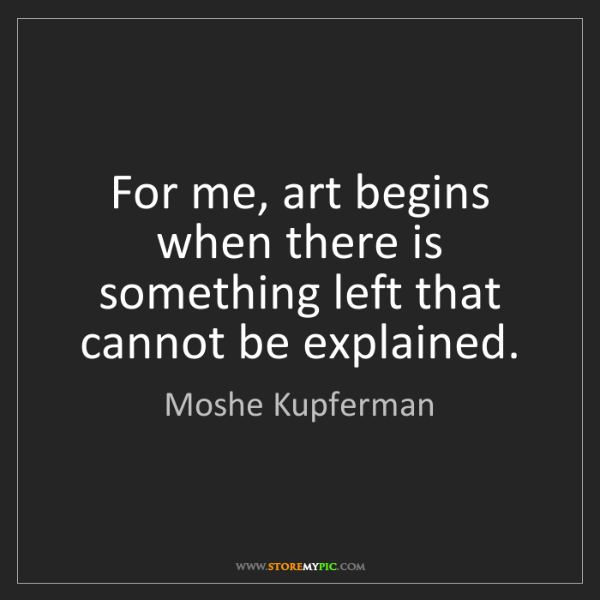 Moshe Kupferman: For me, art begins when there is something left that...