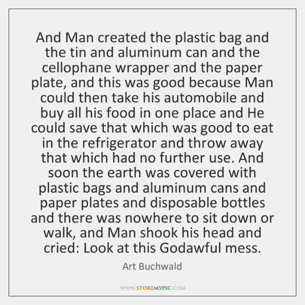 And Man created the plastic bag and the tin and aluminum can ...