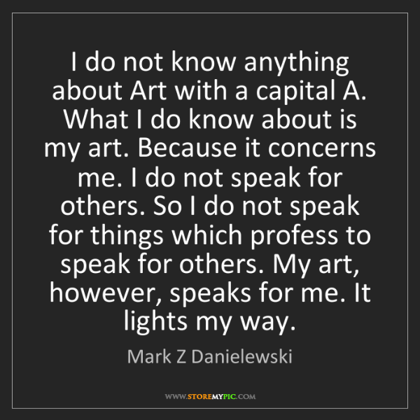 Mark Z Danielewski: I do not know anything about Art with a capital A. What...