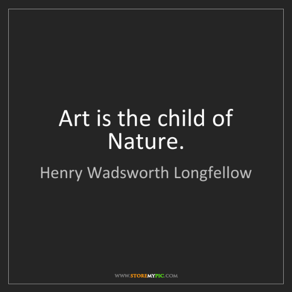 Henry Wadsworth Longfellow: Art is the child of Nature.