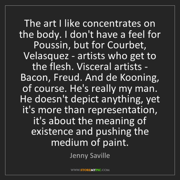 Jenny Saville: The art I like concentrates on the body. I don't have...